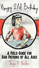 Happy 21st Birthday: A Field Guide for Bar Patrons of All Ages