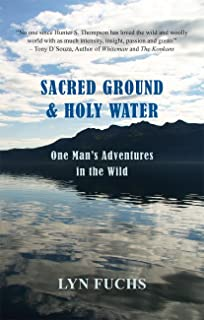 Sacred Ground & Holy Water: One Man's Adventures in the Wild