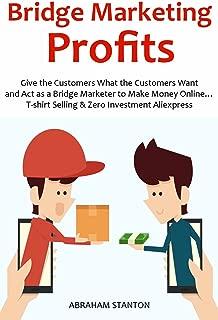 Bridge Marketing Profits: Give the Customers What the Customers Want and Act as a Bridge Marketer to Make Money Online… T-shirt Selling & Zero Investment Aliexpress
