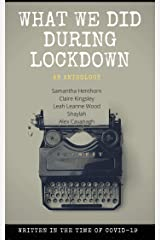 What We Did During Lockdown (An Anthology): WRITTEN IN THE TIME OF COVID-19 Kindle Edition