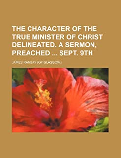 The Character of the True Minister of Christ Delineated. a Sermon, Preached Sept. 9th