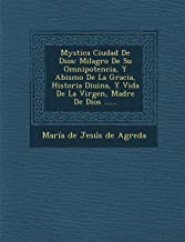 Mystica Ciudad De Dios: Milagro De Su Omnipotencia, Y Abismo De La Gracia, Historia Diuina, Y Vida De La Virgen, Madre De Dios ...... (Spanish Edition)