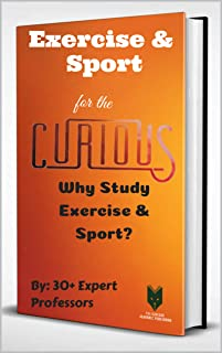 Exercise & Sport for the Curious: Why Study Exercise & Sport? (The Encyclopedia of Health & Medical Sciences Majors for Guidance Counselors & Career Advisors, Teachers, and Subject Librarians Book 1)