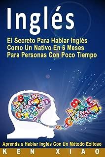 Inglés: El Secreto Para Hablar Inglés Como Un Nativo En 6 Meses Para Personas Con Poco Tiempo (Spanish Edition)