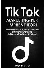 Tik Tok Marketing per Imprenditori: Fai crescere il tuo business con Tik Tok e l'Influencer Marketing - Guida semplificata per principianti (Italian Edition) Kindle Edition