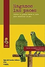 Hagamos las paces: Narrar la guerra desde el arte para construir la paz (Estudios culturales) (Spanish Edition)