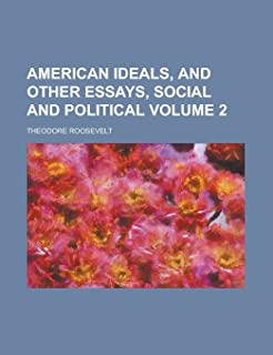 American Ideals, and Other Essays, Social and Political Volume 2