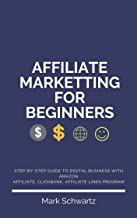 AFFILIATE MARKETING FOR BEGINNERS: Step-By-Step guide to Digital Business With Amazon Affiliate, Clickbank, Affiliate Link...