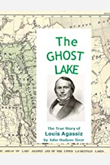 The Ghost Lake -- The True Story of Louis Agassiz Kindle Edition