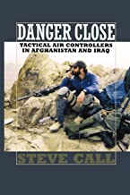 Danger Close: Tactical Air Controllers in Afghanistan and Iraq (Volume 113) (Williams-Ford Texas A&M University Military History Series)