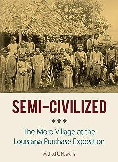 Semi-Civilized: The Moro Village at the Louisiana Purchase Exposition (NIU Southeast Asian Series)