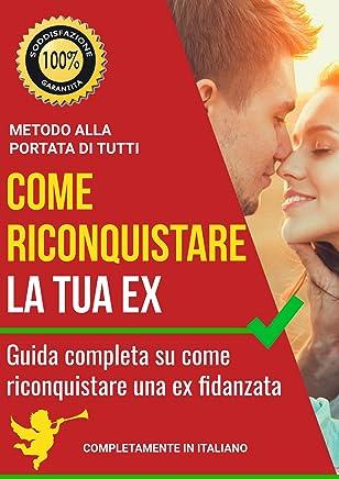 Come riconquistare la tua Ex ed Avere un Nuovo e Stabile rapporto Amoroso: Guida completa su come riconquistare la tua donna in pochi passi. Metodo efficace