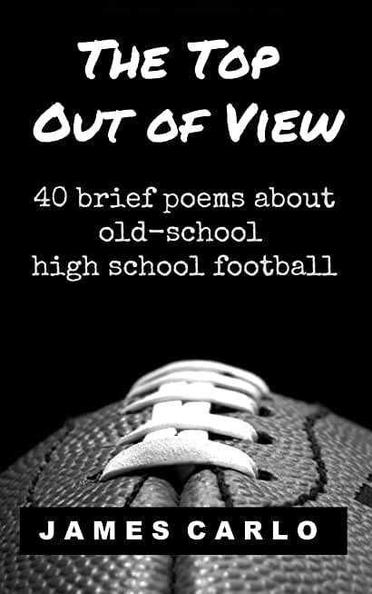 The Top Out of View: Forty brief poems about old-school high school football (English Edition)