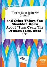 You're Nose Is in My Crotch! and Other Things You Shouldn't Know about Turn Coat: The Dresden Files, Book 11