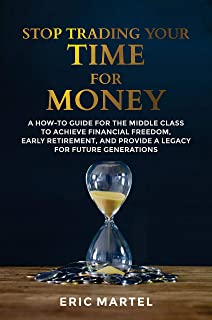 Stop Trading Your Time for Money: A how-to guide for the middle class to achieve financial freedom, early retirement, and ...