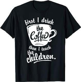 Cute Funny Teacher Tshirt - First I Drink the Coffee Teach