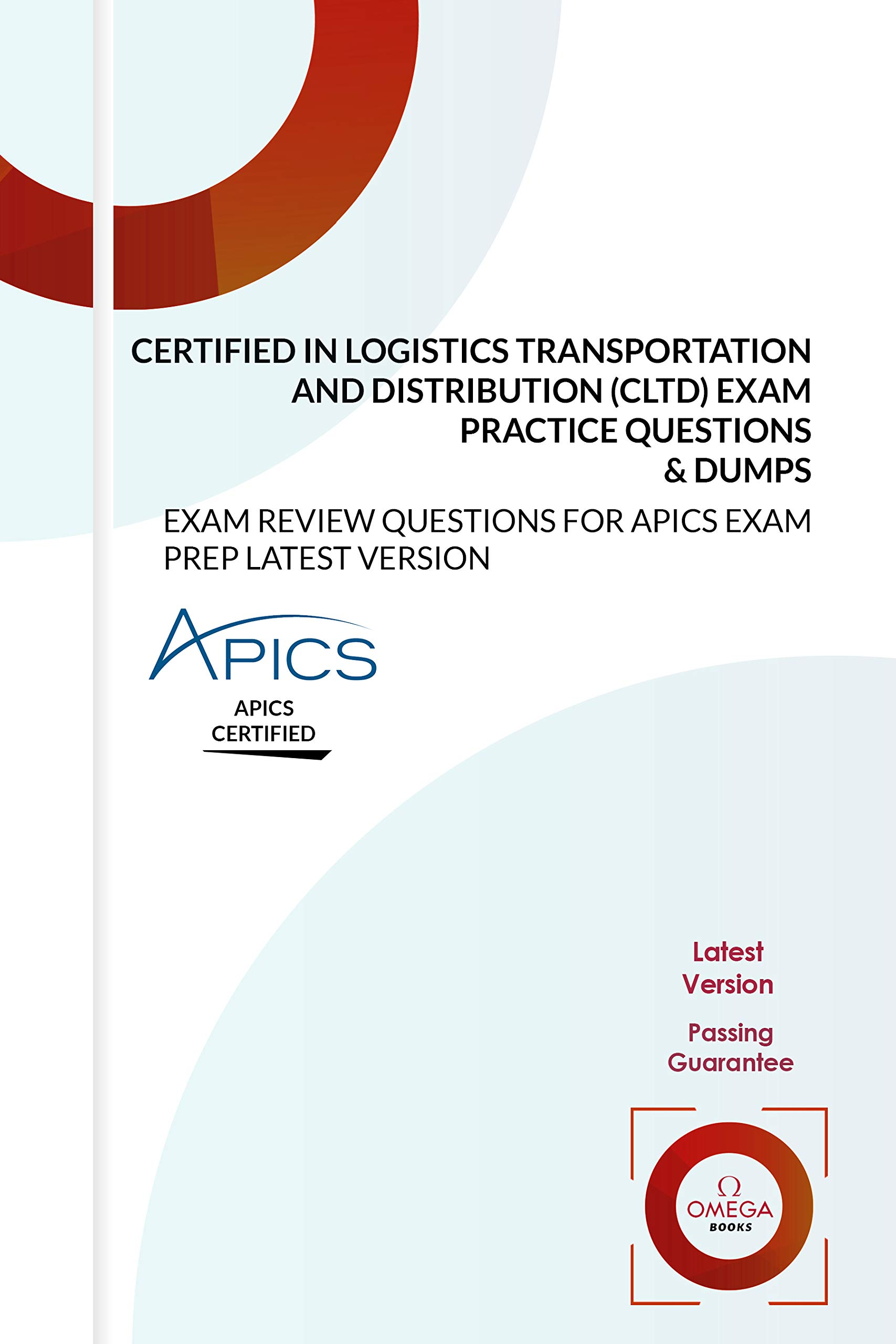 Certified in Logistics, Transportation and Distribution (CLTD) Exam Practice Questions & Dumps: EXAM REVIEW QUESTIONS for APICS EXAM PREP LATEST VERSION