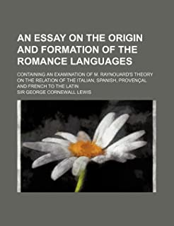 An Essay on the Origin and Formation of the Romance Languages; Containing an Examination of M. Raynouard's Theory on the R...