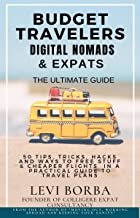 Budget Travelers, Digital Nomads & Expats: The Ultimate Guide: 50 Tips, Tricks, Hacks and Ways to Free Stuff & Cheaper Fli...
