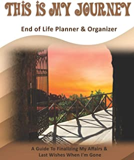 This Is My Journey: End of Life Planner & Organizer: A Guide To Finalizing My Affairs & Last Wishes When I'm Gone