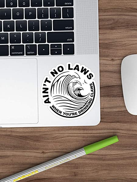 Ain T No Laws When You Re Drinking Claws Shirt Sticker For Car Motorcycle Bottle Luggage Skateboard Laptop Guitar Vinyl Stickers 4 Inches