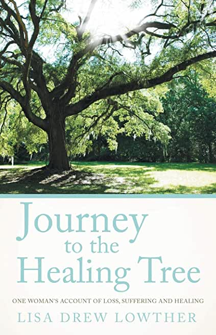 Journey to the Healing Tree: One Woman's Account of Loss, Suffering and Healing