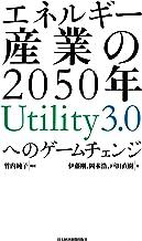 表紙: エネルギー産業の2050年 Utility3.0へのゲームチェンジ (日本経済新聞出版) | 岡本浩
