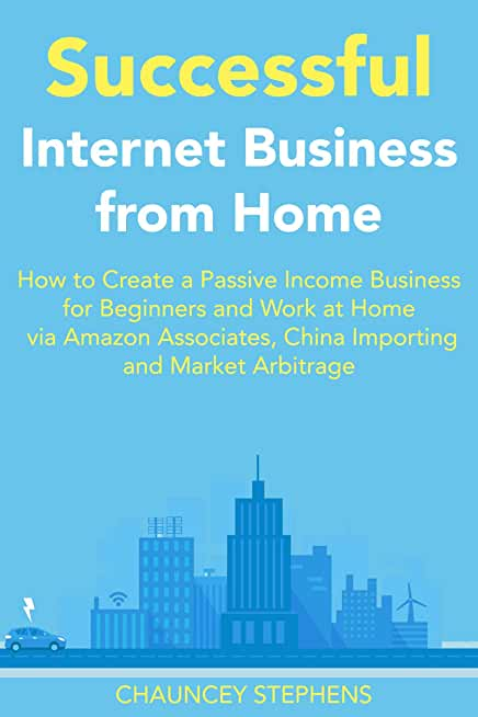 Successful Internet Business from Home: How to Create a Passive Income Business for Beginners and Work at Home via Amazon Associates, China Importing and Market Arbitrage (English Edition)
