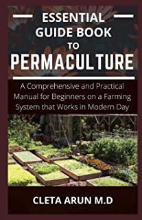 Essential Guide Book to Permaculture: A Comprehensive and Practical Manual for Beginners on a Farming System that Works in...