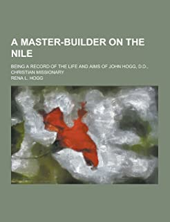 A Master-Builder on the Nile; Being a Record of the Life and Aims of John Hogg, D.D., Christian Missionary