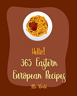 Hello! 365 Eastern European Recipes: Best Eastern European Cookbook Ever For Beginners [Polish Cookbook, Hungarian Recipes...
