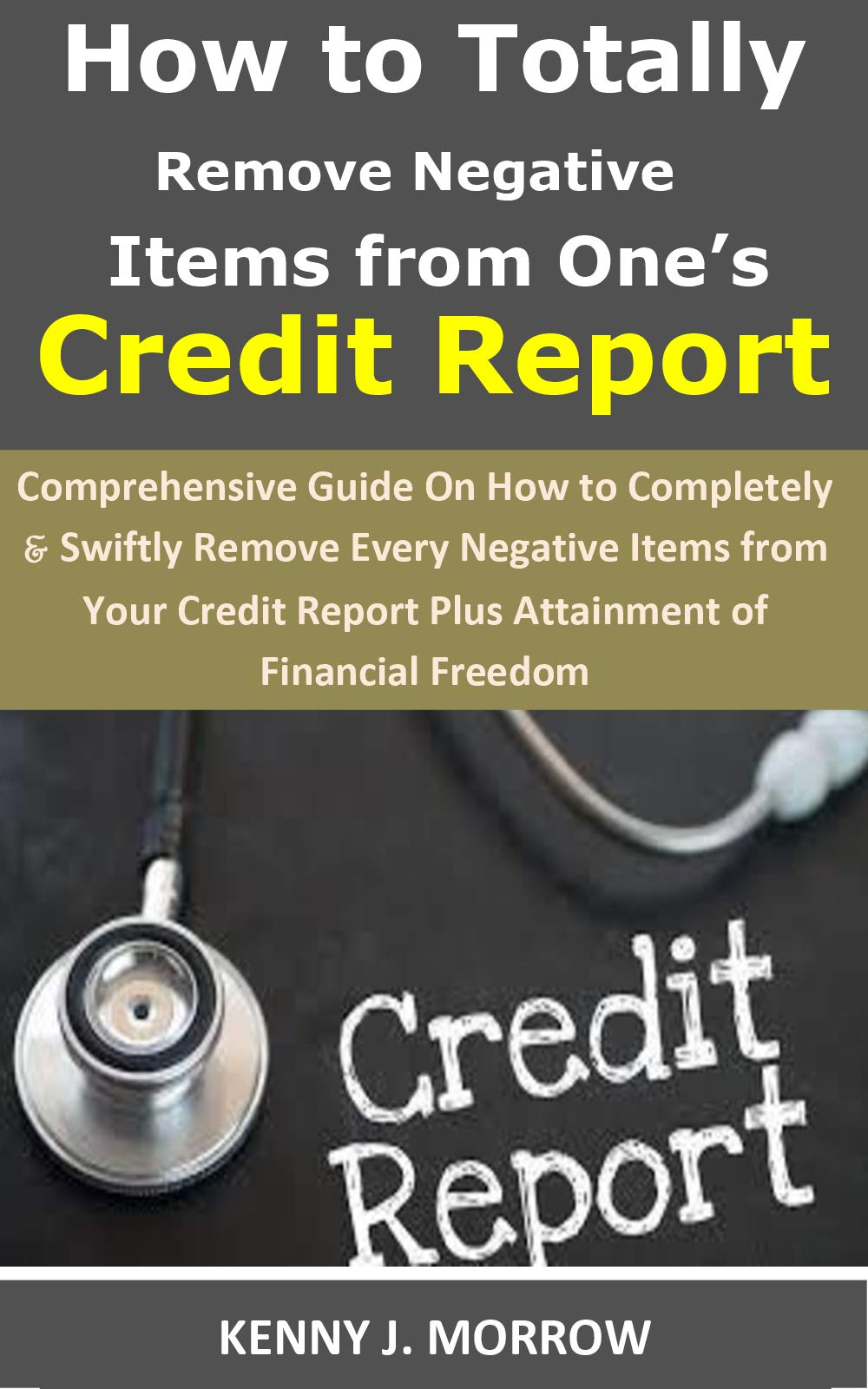 How to Totally Remove Negative Items from One's Credit Report: Comprehensive Guide On How toCompletely&Swiftly Remove Every Negative Items from Your Credit Report Plus Attainment of Financial Freedom