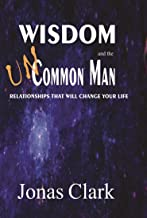 Wisdom and the Uncommon Man: Relationships That Will Change Your Life