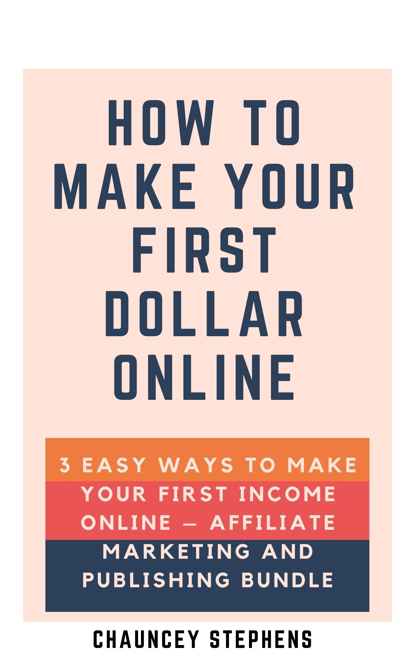 How to Make Your First Dollar Online: 3 Easy Ways to Make Your First Income Online – Affiliate Marketing and Publishing Bundle