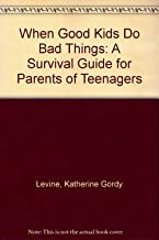 When Good Kids Do Bad Things: A Survival Guide for Parents of Teenagers