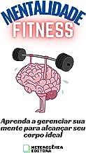 Mentalidade Fitness: Aprenda a gerenciar sua mente para alcançar seu corpo ideal