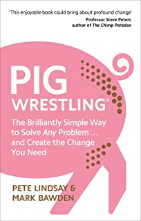 Pig Wrestling: The Brilliantly Simple Way to Solve Any Problem. and Create the Change You Need