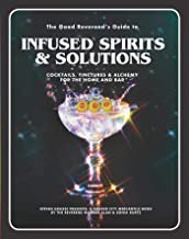 The Good Reverend's Guide to Infused Spirits: Alchemical Cocktails, Healing Elixirs, and Cleansing Solutions for the Home and Bar