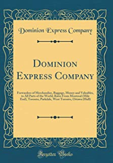 Dominion Express Company: Forwarders of Merchandise, Baggage, Money and Valuables, to All Parts of the World; Rates From Montreal (Mile End), Toronto, ... West Toronto, Ottawa (Hull) (Classic Reprint)