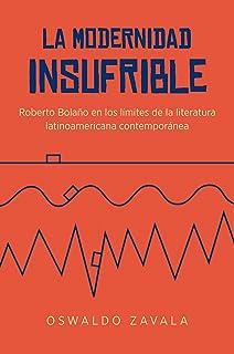 La Modernidad Insufrible: Roberto Bolaño en los limites de la literatura laninoamericano contemporánea
