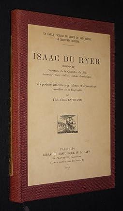 Isaac du Ryer (1568-1634), Secrétaire de la Chambre du Roi, douanier, poète réaliste, auteur dramatique et ses poésies amoureuses, libres et douanières, précédées de sa biographie