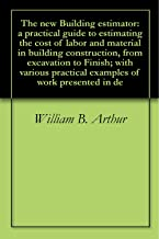 The new Building estimator: a practical guide to estimating the cost of labor and material in building construction, from excavation to Finish; with various practical examples of work presented in de
