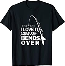 I Love It When She Bends Over - Funny Fishing T-Shirt