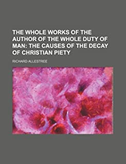 The Whole Works of the Author of the Whole Duty of Man; The Causes of the Decay of Christian Piety