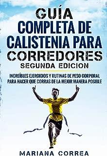 GUIA COMPLETA De CALISTENIA PARA CORREDORES SEGUNDA EDICION: INCREIBLES EJERCICIOS y RUTINAS DE PESO CORPORAL PARA HACER QUE CORRAS DE LA MEJOR MANERA POSIBLE (Spanish Edition)