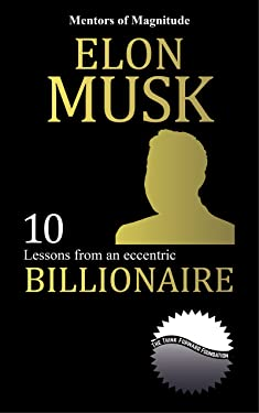 ELON MUSK: 10 Lessons from an Eccentric Billionaire (The Mentors of Magnitude Book 6)