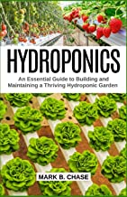 Hydroponics: An Essential Guide to Building and Maintaining a Thriving Hydroponic Garden