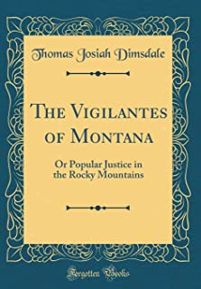 The Vigilantes of Montana: Or Popular Justice in the Rocky Mountains (Classic Reprint)