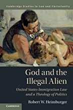God and the Illegal Alien: United States Immigration Law and a Theology of Politics (Law and Christianity)