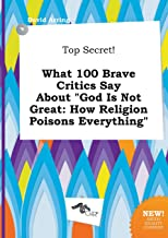 Top Secret! What 100 Brave Critics Say about God Is Not Great: How Religion Poisons Everything